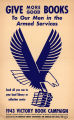 Give more good books to our men in the Armed Services: 1943 Victory Book Campaign: send all you...